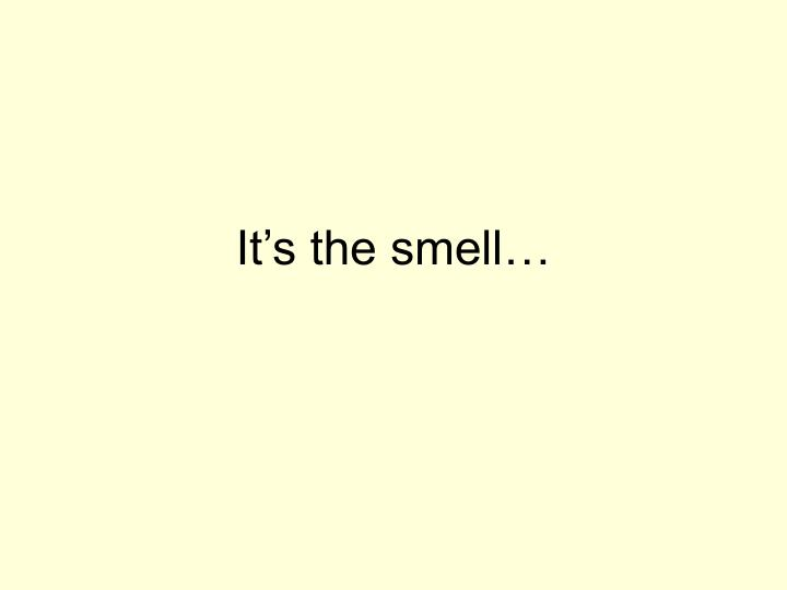 It's the smell…