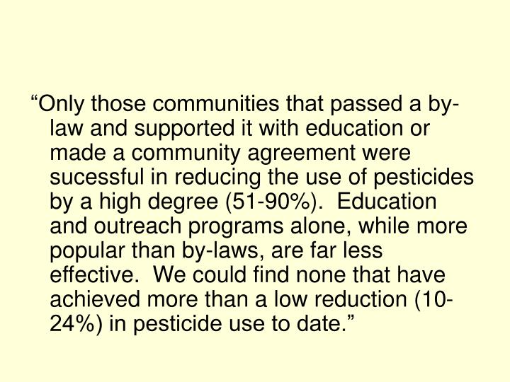 """""""Only those communities that passed a by-law and supported it with education or made a community agreement were sucessful in reducing the use of pesticides by a high degree (51-90%).  Education and outreach programs alone, while more popular than by-laws, are far less effective.  We could find none that have achieved more than a low reduction (10-24%) in pesticide use to date."""""""