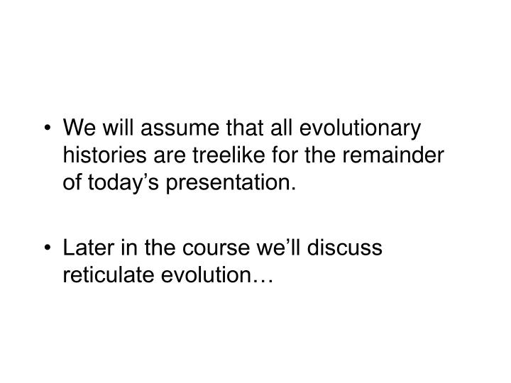 We will assume that all evolutionary histories are treelike for the remainder of today's presentation.