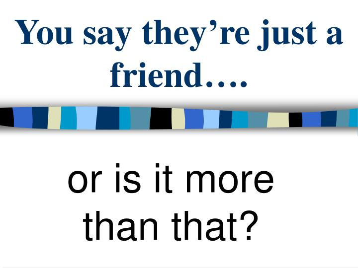 You say they're just a friend….