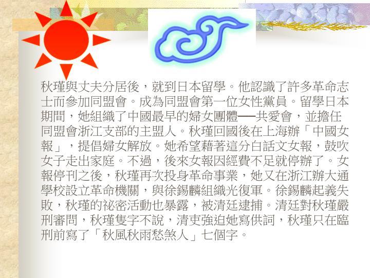 秋瑾與丈夫分居後,就到日本留學。他認識了許多革命志士而參加同盟會。成為同盟會第一位女性黨員。留學日本期間,她組織了中國最早的婦女團體──共愛會,並擔任同盟會浙江支部的主盟人。秋瑾回國後在上海辦「中國女報」,提倡婦女解放。她希望藉著這分白話文女報,鼓吹女子走出家庭。不過,後來女報因經費不足就停辦了。女報停刊之後,秋瑾再次投身革命事業,她又在浙江辦大通學校設立革命機關,與徐錫麟組織光復軍。徐錫麟起義失敗,秋瑾的祕密活動也暴露,被清廷逮捕。清廷對秋瑾嚴刑審問,秋瑾隻字不說,清吏強迫她寫供詞,秋瑾只在臨刑前寫了「秋風秋雨愁煞人」七個字。