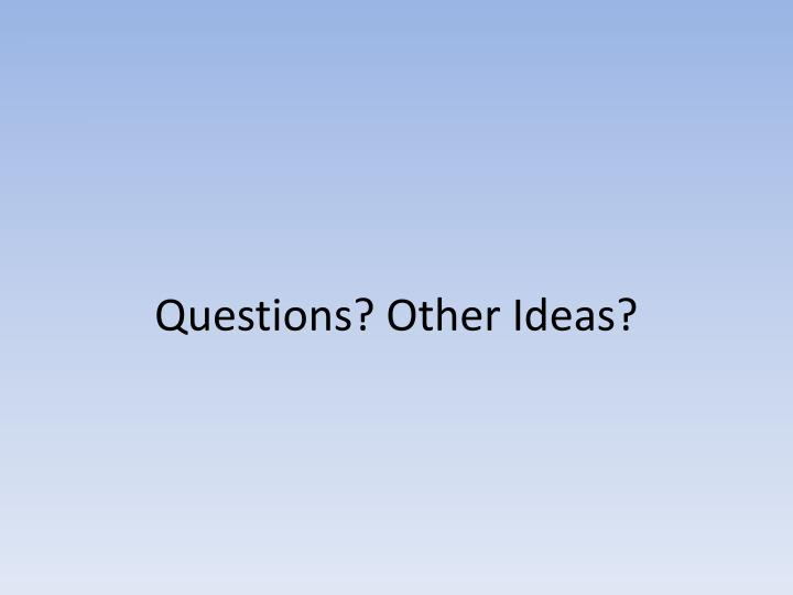 Questions? Other Ideas?