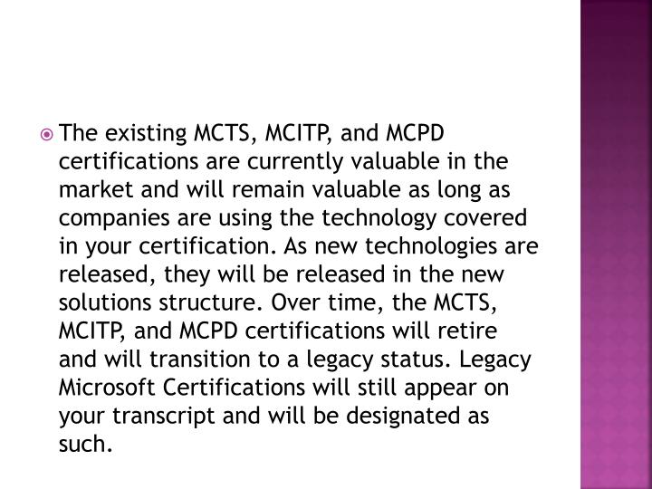 The existing MCTS, MCITP, and MCPD certifications are currently valuable in the market and will rema...