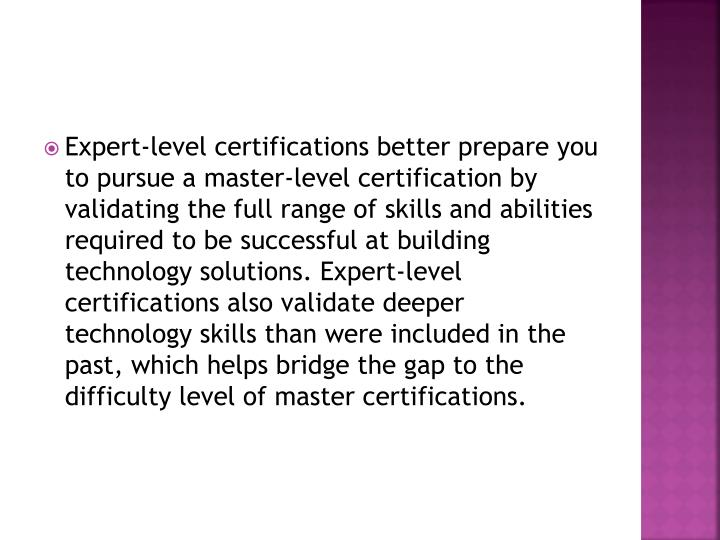 Expert-level certifications better prepare you to pursue a master-level certification by validating the full range of skills and abilities required to be successful at building technology solutions. Expert-level certifications also validate deeper technology skills than were included in the past, which helps bridge the gap to the difficulty level of master certifications.