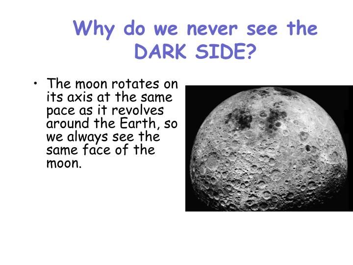 Why do we never see the DARK SIDE?