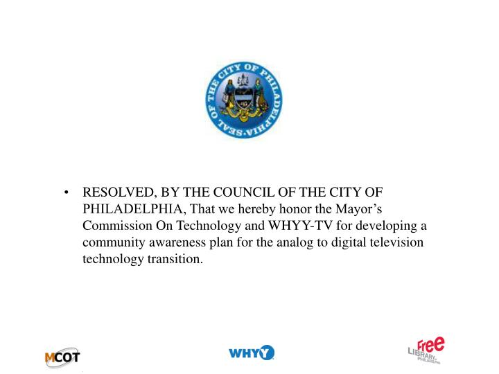 RESOLVED, BY THE COUNCIL OF THE CITY OF PHILADELPHIA, That we hereby honor the Mayor's Commission On Technology and WHYY-TV for developing a community awareness plan for the analog to digital television technology transition.