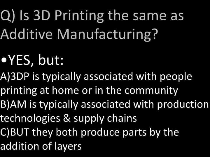 Q) Is 3D Printing the same as Additive Manufacturing?
