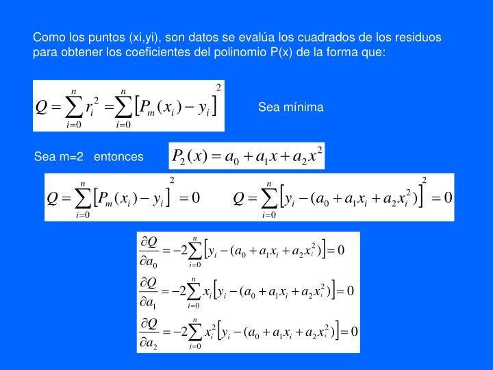 Como los puntos (xi,yi), son datos se evalúa los cuadrados de los residuos para obtener los coeficientes del polinomio P(x) de la forma que: