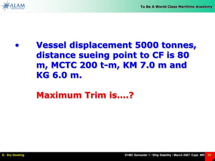 Vessel displacement 5000 tonnes, distance sueing point to CF is 80 m, MCTC 200 t-m, KM 7.0 m and KG 6.0 m.