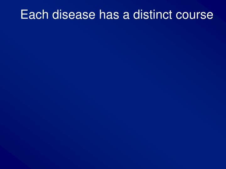 Each disease has a distinct course