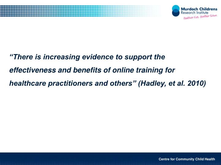 """""""There is increasing evidence to support the effectiveness and benefits of online training for healthcare practitioners and others"""" (Hadley, et al. 2010)"""