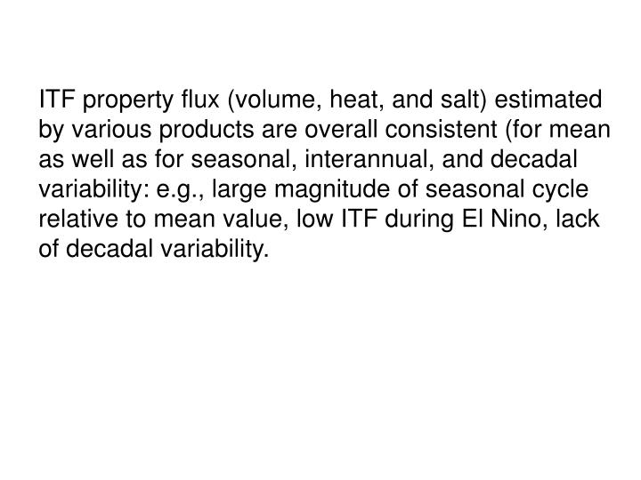 ITF property flux (volume, heat, and salt) estimated by various products are overall consistent (for mean as well as for seasonal, interannual, and decadal variability: e.g., large magnitude of seasonal cycle relative to mean value, low ITF during El Nino, lack of decadal variability.