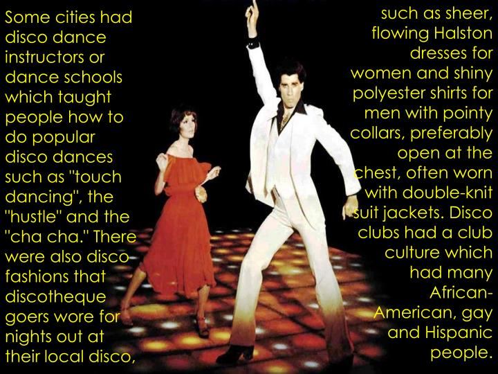 such as sheer, flowing Halston dresses for women and shiny polyester shirts for men with pointy collars, preferably open at the chest, often worn with double-knit suit jackets. Disco clubs had a club culture which had many African-American, gay and Hispanic people.