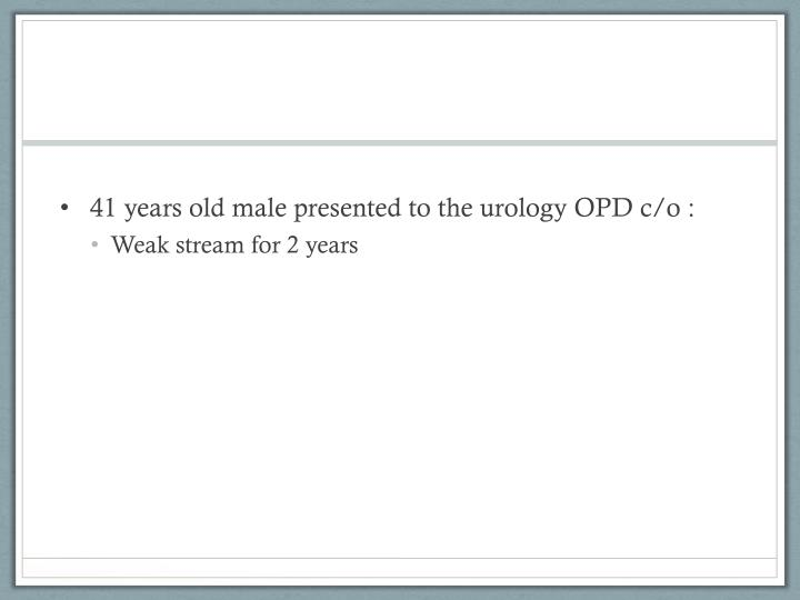 41 years old male presented to the urology OPD c/o :