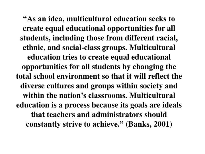 """""""As an idea, multicultural education seeks to create equal educational opportunities for all students, including those from different racial, ethnic, and social-class groups. Multicultural education tries to create equal educational opportunities for all students by changing the total school environment so that it will reflect the diverse cultures and groups within society and within the nation's classrooms. Multicultural education is a process because its goals are ideals that teachers and administrators should constantly strive to achieve."""""""
