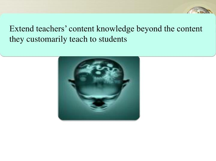 Extend teachers' content knowledge beyond the content they customarily teach to students