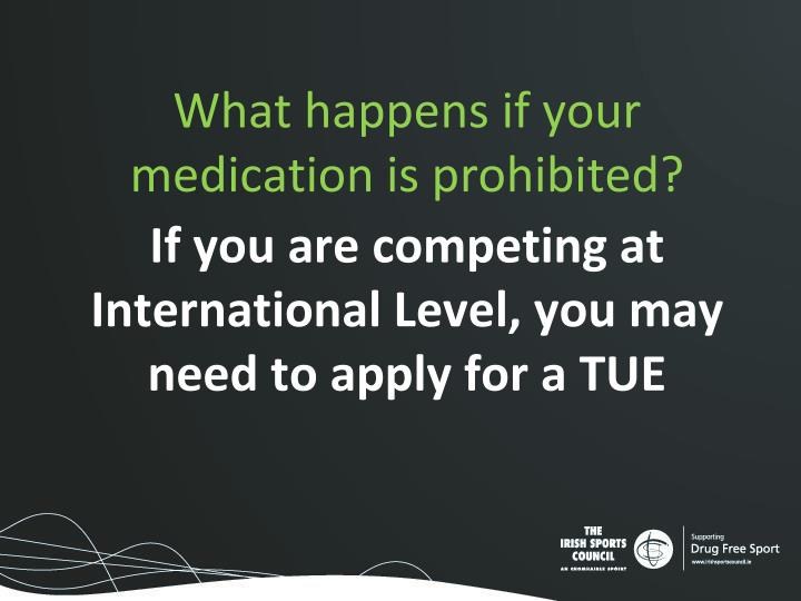 What happens if your medication is prohibited?
