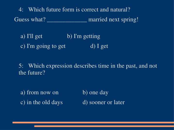 4:	Which future form is correct and natural