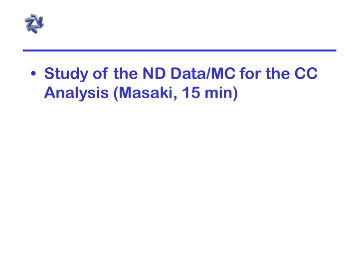 Study of the ND Data/MC for the CC Analysis (Masaki, 15 min)