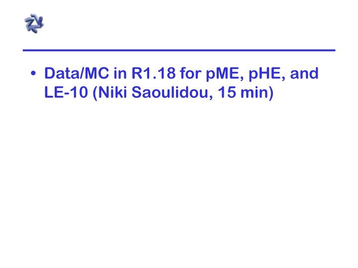 Data/MC in R1.18 for pME, pHE, and LE-10 (Niki Saoulidou, 15 min)