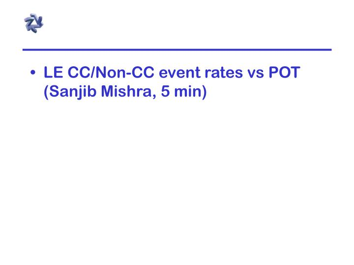 LE CC/Non-CC event rates vs POT (Sanjib Mishra, 5 min)