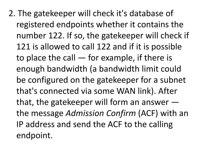 2. The gatekeeper will check it's database of registered endpoints whether it contains the number 122. If so, the gatekeeper will check if 121 is allowed to call 122 and if it is possible to place the call — for example, if there is enough bandwidth (a bandwidth limit could be configured on the gatekeeper for a subnet that's connected via some WAN link). After that, the gatekeeper will form an answer — the message