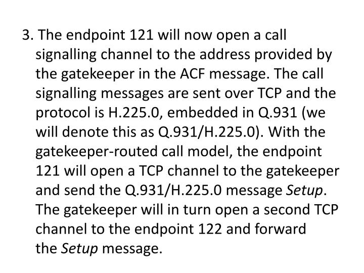 3. The endpoint 121 will now open a call signalling channel to the address provided by the gatekeeper in the ACF message. The call signalling messages are sent over TCP and the protocol is H.225.0, embedded in Q.931 (we will denote this as Q.931/H.225.0). With the gatekeeper-routed call model, the endpoint 121 will open a TCP channel to the gatekeeper and send the Q.931/H.225.0 message