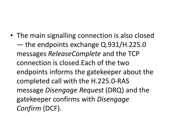 The main signalling connection is also closed — the endpoints exchange Q.931/H.225.0 messages