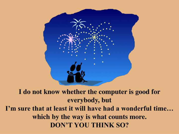 I do not know whether the computer is good for everybody, but