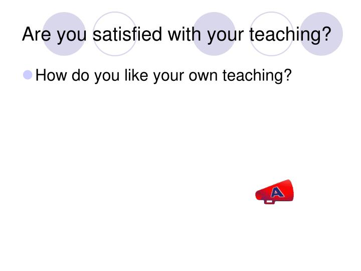 Are you satisfied with your teaching?
