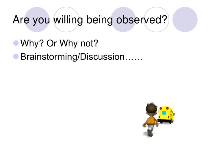 Are you willing being observed?