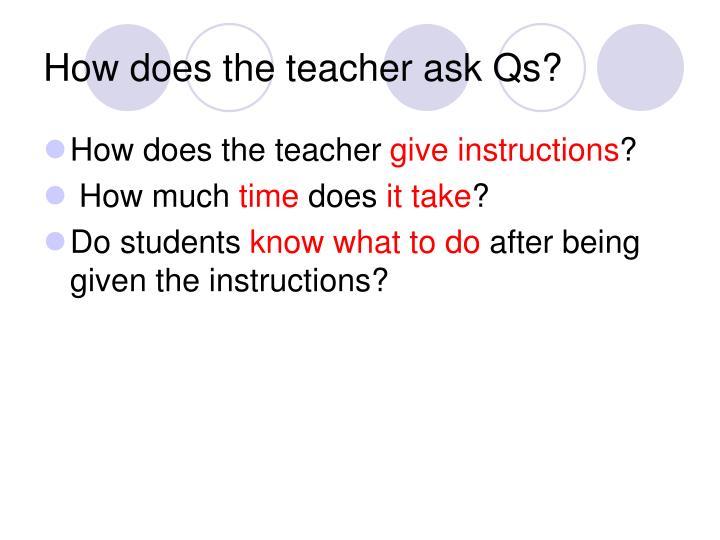 How does the teacher ask Qs?