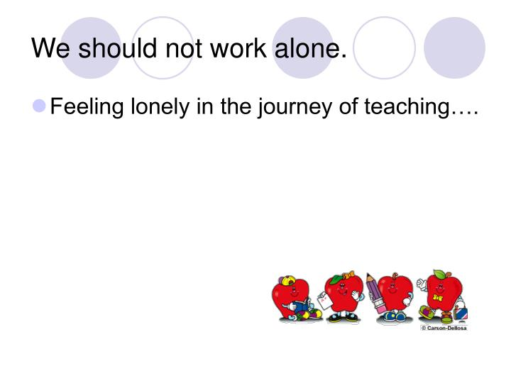 We should not work alone.