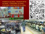 fabrica global transporte global consumo global cultura capitalista global