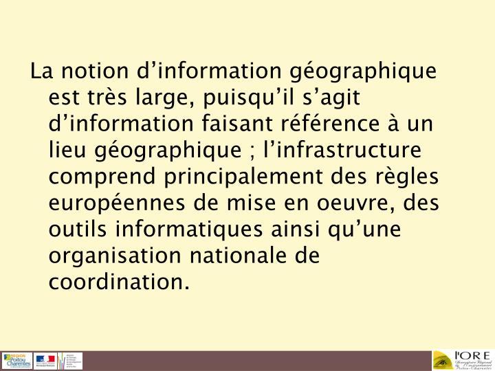 La notion d'information géographique est très large, puisqu'il s'agit d'information faisant référence à un lieu géographique; l'infrastructure comprend principalement des règles européennes de mise en oeuvre, des outils informatiques ainsi qu'une organisation nationale de coordination.