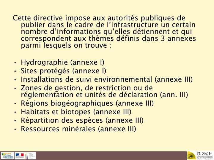 Cette directive impose aux autorités publiques de publier dans le cadre de l'infrastructure un certain nombre d'informations qu'elles détiennent et qui correspondent aux thèmes définis dans 3 annexes parmi lesquels on trouve: