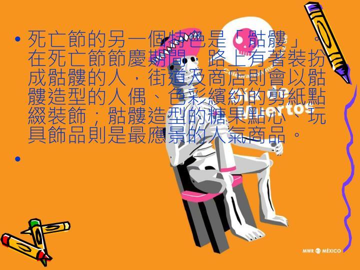 死亡節的另一個特色是「骷髏」。在死亡節節慶期間,路上有著裝扮成骷髏的人,街道及商店則會以骷髏造型的人偶、色彩繽紛的剪紙點綴裝飾;骷髏造型的糖果點心、玩具飾品則是最應景的人氣商品。