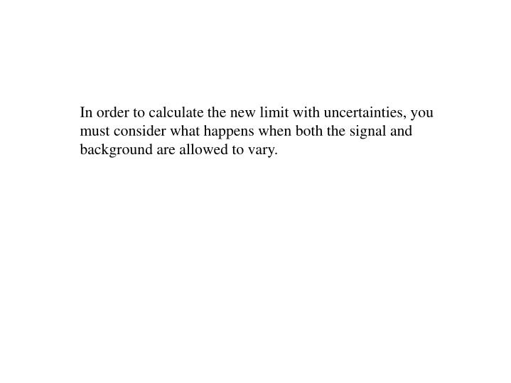 In order to calculate the new limit with uncertainties, you must consider what happens when both the signal and background are allowed to vary.