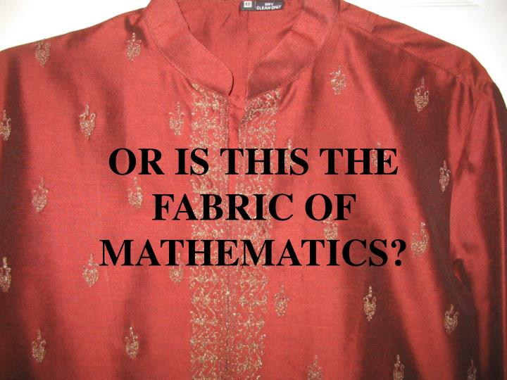 OR IS THIS THE FABRIC OF MATHEMATICS?