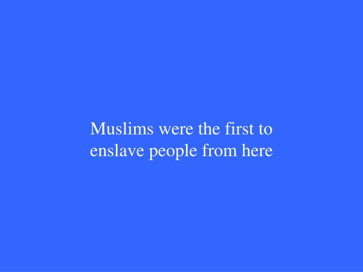 Muslims were the first to enslave people from here