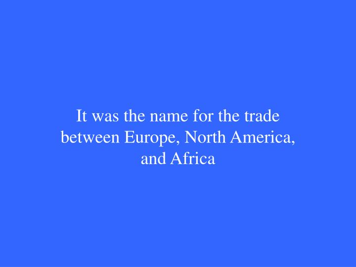 It was the name for the trade between Europe, North America, and Africa