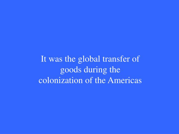 It was the global transfer of goods during the colonization of the Americas