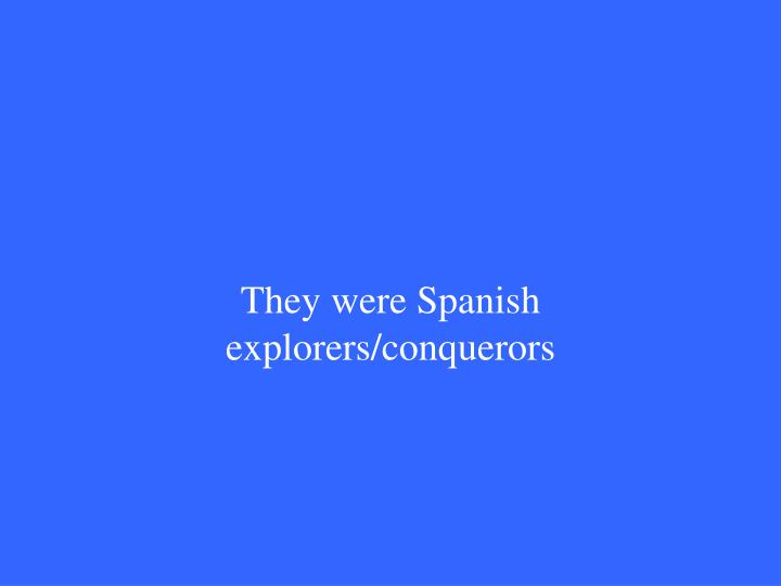 They were Spanish explorers/conquerors