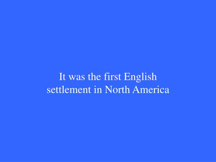 It was the first English settlement in North America