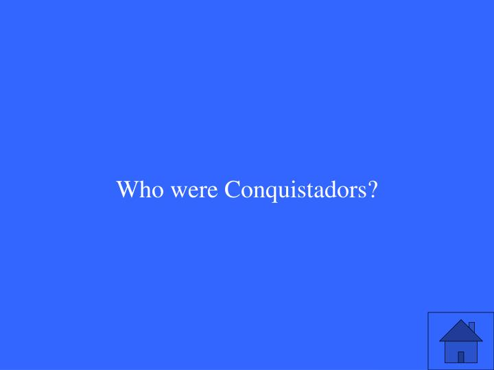 Who were Conquistadors?