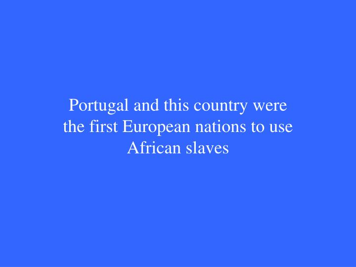 Portugal and this country were the first European nations to use African slaves