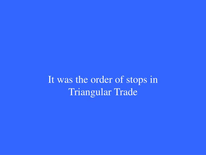 It was the order of stops in Triangular Trade