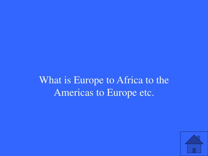 What is Europe to Africa to the Americas to Europe etc.