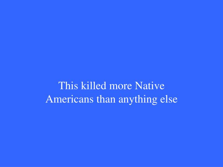 This killed more Native Americans than anything else