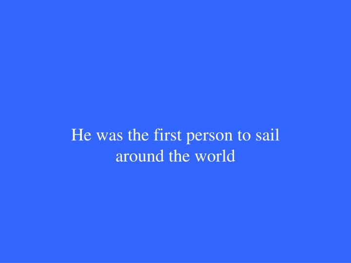 He was the first person to sail around the world